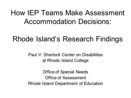 How IEP Teams Make Assessment Accommodation Decisions: Rhode Island's Research Findings Paul V. Sherlock Center on Disabilities at Rhode Island College.