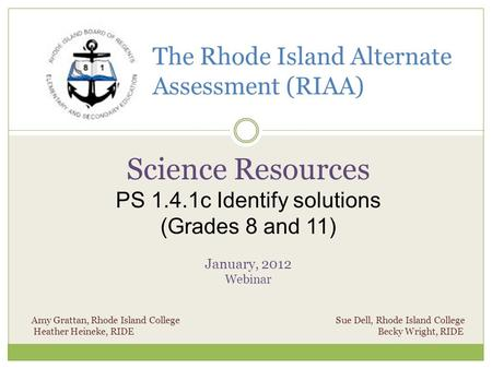 The Rhode Island Alternate Assessment (RIAA) Science Resources PS 1.4.1c Identify solutions (Grades 8 and 11) January, 2012 Webinar Amy Grattan, Rhode.