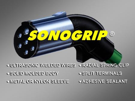 SONOGRIP ® ULTRASONIC WELDED WIRES SOLID MOLDED BODY METAL OR NYLON SLEEVE ULTRASONIC WELDED WIRES SOLID MOLDED BODY METAL OR NYLON SLEEVE RADIAL SPRING.
