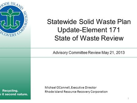 Statewide Solid Waste Plan Update-Element 171 State of Waste Review Advisory Committee Review May 21, 2013 1 Michael OConnell, Executive Director Rhode.