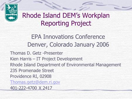 Rhode Island DEM's Workplan Reporting Project EPA Innovations Conference Denver, Colorado January 2006 Thomas D. Getz -Presenter Kien Harris – IT Project.
