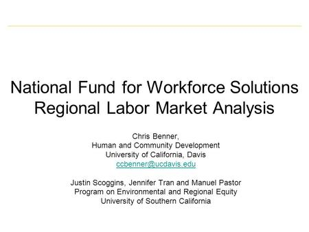 National Fund for Workforce Solutions Regional Labor Market Analysis Chris Benner, Human and Community Development University of California, Davis