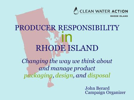 PRODUCER RESPONSIBILITY in RHODE ISLAND Changing the way we think about and manage product packaging, design, and disposal John Berard Campaign Organizer.
