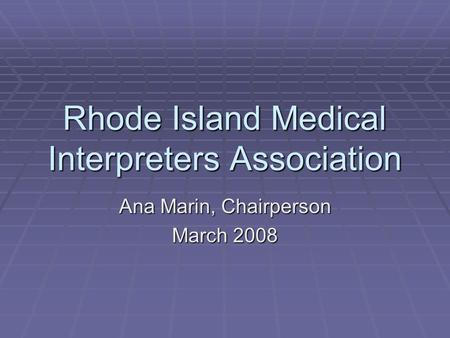 Rhode Island Medical Interpreters Association Ana Marin, Chairperson March 2008.