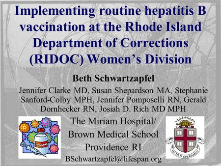 Implementing routine hepatitis B vaccination at the Rhode Island Department of Corrections (RIDOC) Women's Division Beth Schwartzapfel Jennifer Clarke.