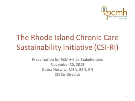 The Rhode Island Chronic Care Sustainability Initiative (CSI-RI) Presentation for PCMH-Kids Stakeholders November 20, 2013 Debra Hurwitz, MBA, BSN, RN.