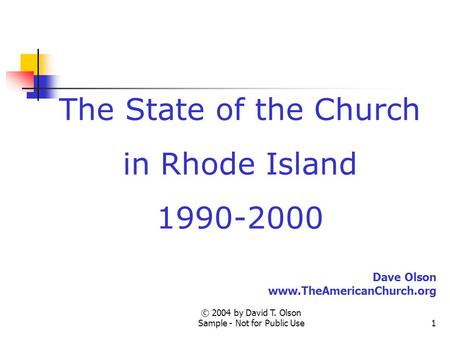 © 2004 by David T. Olson Sample - Not for Public Use1 The State of the Church in Rhode Island 1990-2000 Dave Olson www.TheAmericanChurch.org.