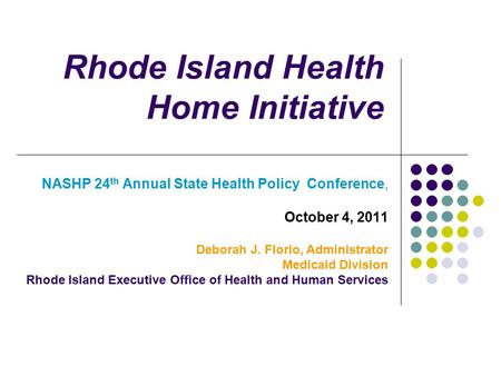 Rhode Island Health Home Initiative NASHP 24 th Annual State Health Policy Conference, October 4, 2011 Deborah J. Florio, Administrator Medicaid Division.