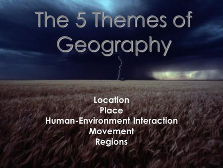 The 5 Themes of Geography Location Place Human-Environment Interaction Movement Regions.