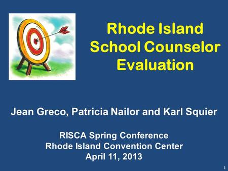 1 Rhode Island School Counselor Evaluation Jean Greco, Patricia Nailor and Karl Squier RISCA Spring Conference Rhode Island Convention Center April 11,