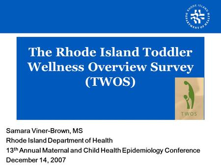 The Rhode Island Toddler Wellness Overview Survey (TWOS): An Opportunity for Data Linkages The Rhode Island Toddler Wellness Overview Survey (TWOS) Samara.