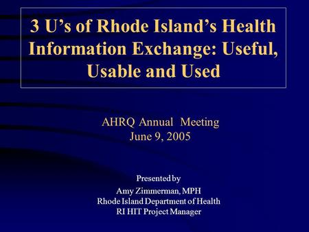 AHRQ Annual Meeting June 9, 2005 3 U's of Rhode Island's Health Information Exchange: Useful, Usable and Used Presented by Amy Zimmerman, MPH Rhode Island.