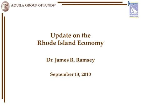 A QUILA G ROUP OF F UNDS ® Update on the Rhode Island Economy Dr. James R. Ramsey September 13, 2010.