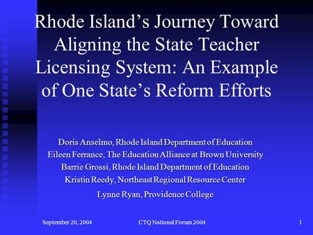 September 20, 2004CTQ National Forum 20041 Rhode Island's Journey Toward Aligning the State Teacher Licensing System: An Example of One State's Reform.