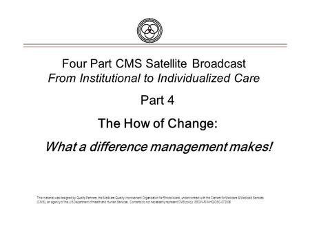 Four Part CMS Satellite Broadcast From Institutional to Individualized Care This material was designed by Quality Partners, the Medicare Quality Improvement.