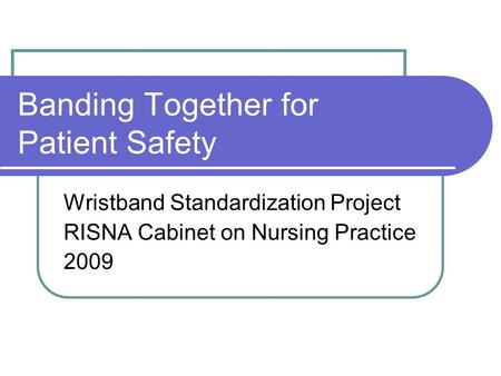 Banding Together for Patient Safety Wristband Standardization Project RISNA Cabinet on Nursing Practice 2009.