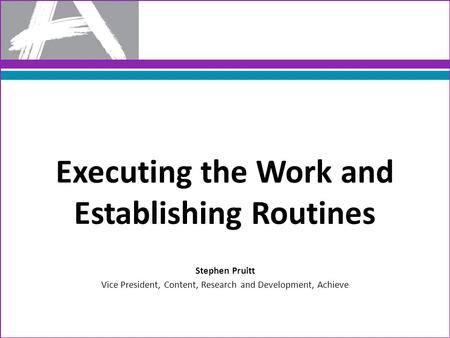 Executing the Work and Establishing Routines Stephen Pruitt Vice President, Content, Research and Development, Achieve.