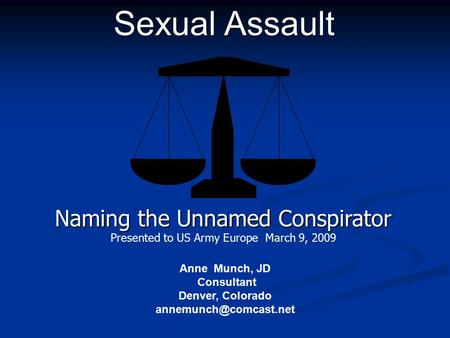 Anne Munch, JD Consultant Denver, Colorado Sexual Assault Naming the Unnamed Conspirator Presented to US Army Europe March 9, 2009.