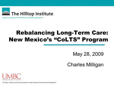 "The Hilltop Institute was formerly the Center for Health Program Development and Management. Rebalancing Long-Term Care: New Mexico's ""CoLTS"" Program May."