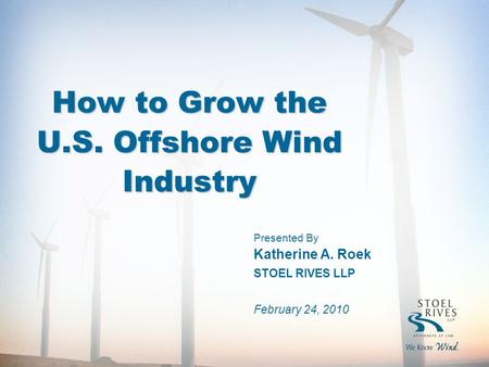 How to Grow the U.S. Offshore Wind Industry Presented By Katherine A. Roek STOEL RIVES LLP February 24, 2010.