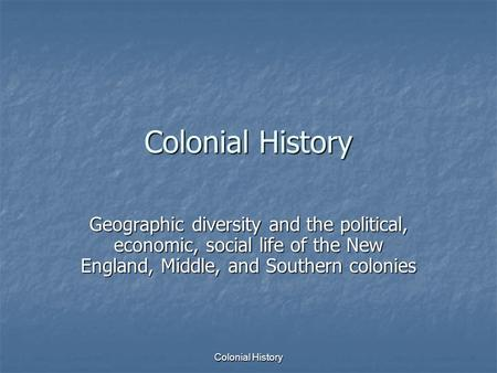 Colonial History Geographic diversity and the political, economic, social life of the New England, Middle, and Southern colonies Colonial History.