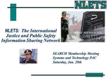 1 NLETS: The International Justice and Public Safety Information Sharing Network SEARCH Membership Meeting Systems and Technology PAC Saturday, Jan. 29th.