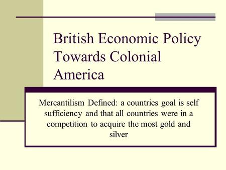 British Economic Policy Towards Colonial America Mercantilism Defined: a countries goal is self sufficiency and that all countries were in a competition.