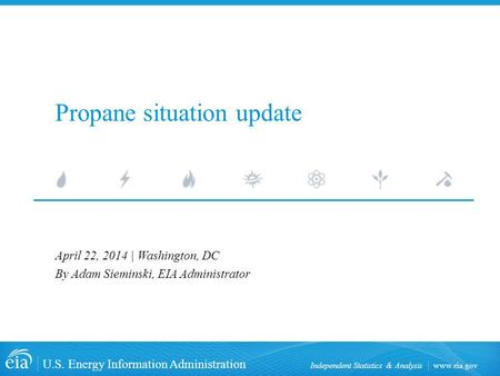 Www.eia.gov U.S. Energy Information Administration Independent Statistics & Analysis Propane situation update April 22, 2014 | Washington, DC By Adam Sieminski,