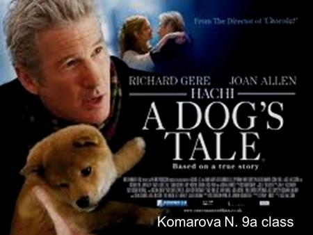 Komarova N. 9a class. Hachiko: A Dog's Story. A Stage 6 Films presents: Director: Lasse Hallstrom Producers: Richard Gere, Bill Johnson, Vicki Wong Shigekuni.