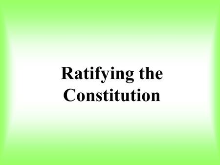 Ratifying the Constitution. In this section you will learn about the ratification of the Constitution, and how Americans across the nation debated whether.
