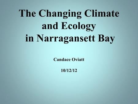 The Changing Climate and Ecology in Narragansett Bay Candace Oviatt 10/12/12.
