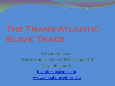 The Trans-Atlantic Slave Trade Barbara Anderson African Studies Center, UNC-Chapel Hill November 2008