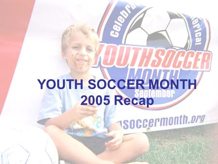YOUTH SOCCER MONTH 2005 Recap. About Youth Soccer Month Recognizing the impact and importance the sport of soccer, the number one youth sport in the U.S.,