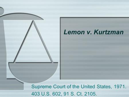 Lemon v. Kurtzman Supreme Court of the United States, 1971. 403 U.S. 602, 91 S. Ct. 2105.