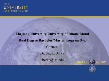Zhejiang University/University of Rhode Island Dual Degree Bachelor/Master program 3+x Contact: Dr. Sigrid Berka