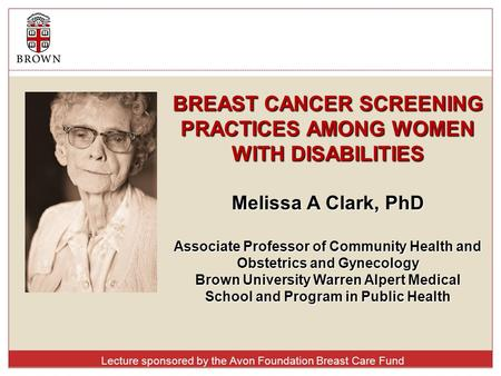 BREAST CANCER SCREENING PRACTICES AMONG WOMEN WITH DISABILITIES Melissa A Clark, PhD Associate Professor of Community Health and Obstetrics and Gynecology.