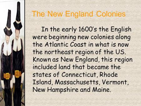 The New England Colonies In the early 1600's the English were beginning new colonies along the Atlantic Coast in what is now the northeast region of the.