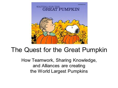 The Quest for the Great Pumpkin How Teamwork, Sharing Knowledge, and Alliances are creating the World Largest Pumpkins.
