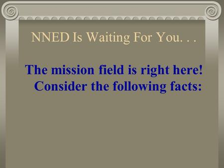 NNED Is Waiting For You... The mission field is right here! Consider the following facts: