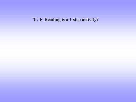 T / F Reading is a 1-step activity?. The Reading Process: 3 Step Process.