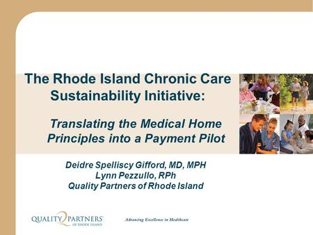 The Rhode Island Chronic Care Sustainability Initiative: Translating the Medical Home Principles into a Payment Pilot Deidre Spelliscy Gifford, MD, MPH.