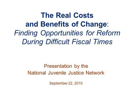 The Real Costs and Benefits of Change: Finding Opportunities for Reform During Difficult Fiscal Times Presentation by the National Juvenile Justice Network.