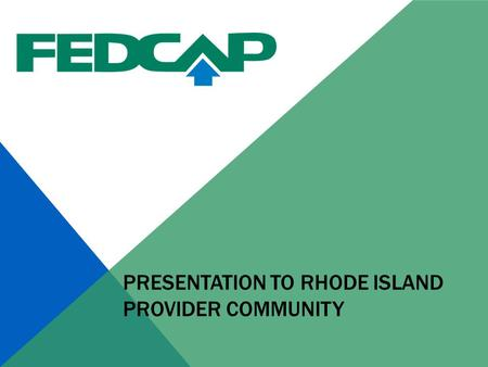PRESENTATION TO RHODE ISLAND PROVIDER COMMUNITY. ABOUT FEDCAP 78 year old not, national not for profit agency with a history of finding jobs for people.