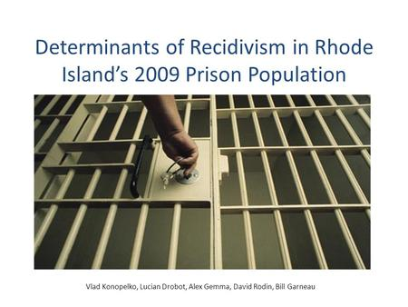 Determinants of Recidivism in Rhode Island's 2009 Prison Population Vlad Konopelko, Lucian Drobot, Alex Gemma, David Rodin, Bill Garneau.