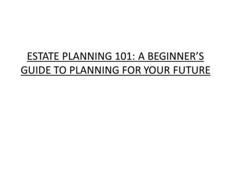 ESTATE PLANNING 101: A BEGINNER'S GUIDE TO PLANNING FOR YOUR FUTURE.