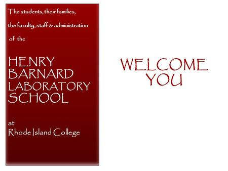 WELCOME YOU The students, their families, the faculty, staff & administration of the HENRY BARNARD LABORATORY SCHOOL at Rhode Island College.