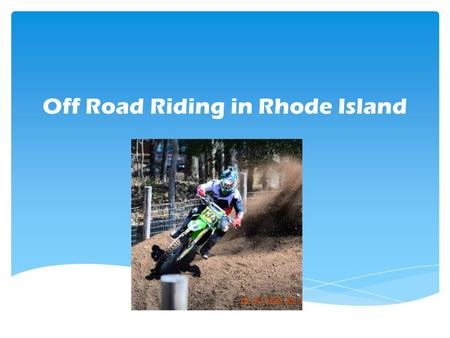Off Road Riding in Rhode Island.  In the State of Rhode Island, there is no place to ride an off-road vehicle  Every other surrounding state has at.