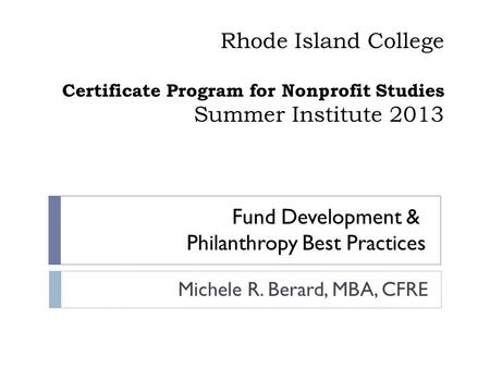 Rhode Island College Certificate Program for Nonprofit Studies Summer Institute 2013 Michele R. Berard, MBA, CFRE Fund Development & Philanthropy Best.