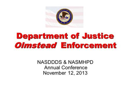 Department of Justice Olmstead Enforcement NASDDDS & NASMHPD Annual Conference November 12, 2013.