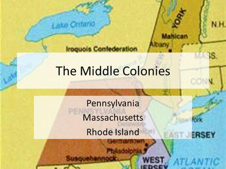 The Middle Colonies Pennsylvania Massachusetts Rhode Island.